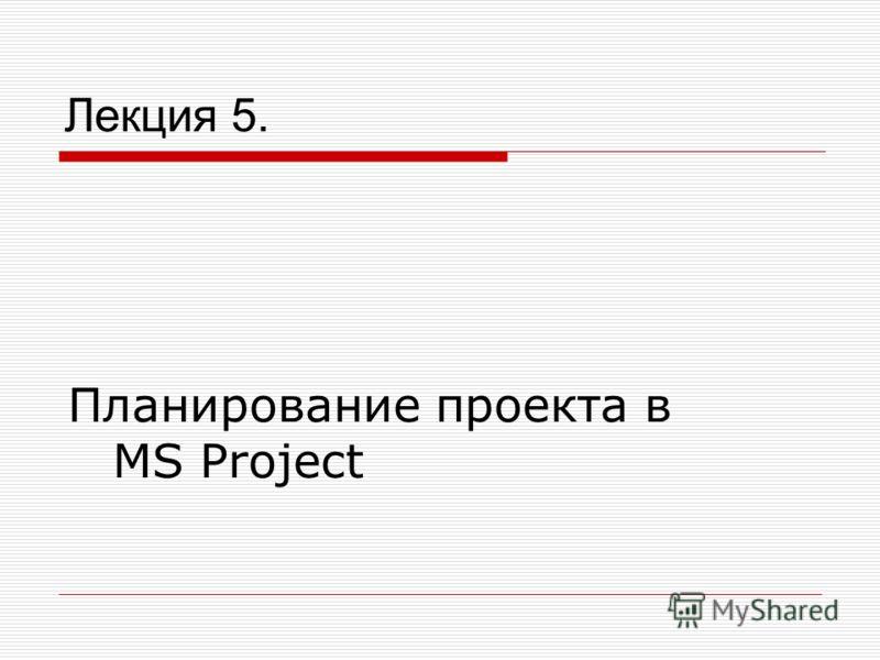 Лекция 5. Планирование проекта в MS Project