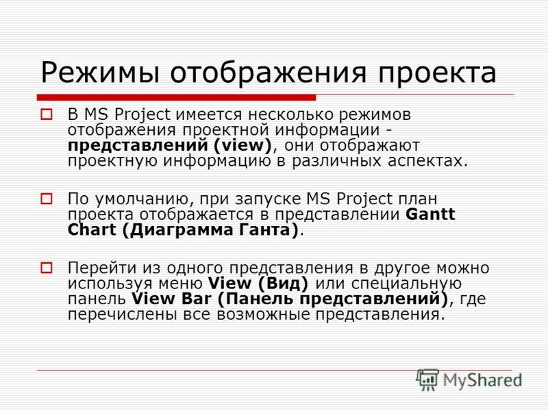 Режимы отображения проекта В MS Project имеется несколько режимов отображения проектной информации - представлений (view), они отображают проектную информацию в различных аспектах. По умолчанию, при запуске MS Project план проекта отображается в пред