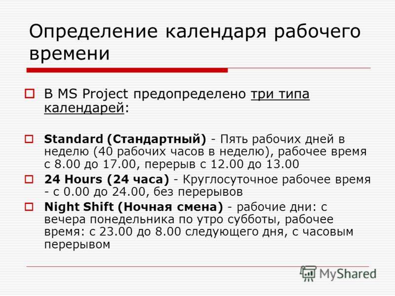 Определение календаря рабочего времени В MS Project предопределено три типа календарей: Standard (Стандартный) - Пять рабочих дней в неделю (40 рабочих часов в неделю), рабочее время с 8.00 до 17.00, перерыв с 12.00 до 13.00 24 Hours (24 часа) - Круг