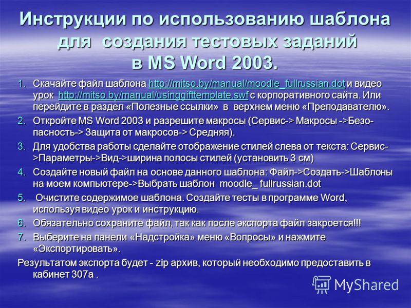 Инструкции по использованию шаблона для создания тестовых заданий в MS Word 2003. 1.Скачайте файл шаблона http://mitso.by/manual/moodle_fullrussian.dot и видео урок http://mitso.by/manual/usinggifttemplate.swf с корпоративного сайта. Или перейдите в