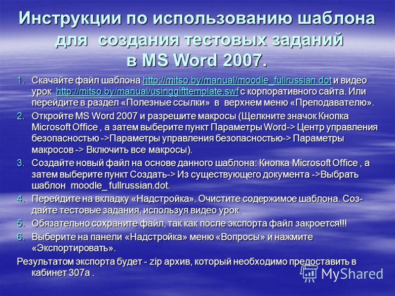 Инструкции по использованию шаблона для создания тестовых заданий в MS Word 2007. 1.Скачайте файл шаблона http://mitso.by/manual/moodle_fullrussian.dot и видео урок http://mitso.by/manual/usinggifttemplate.swf с корпоративного сайта. Или перейдите в