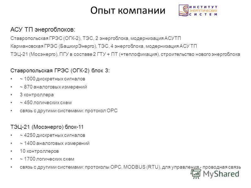 Опыт компании АСУ ТП энергоблоков: Ставропольская ГРЭС (ОГК-2), ТЭС, 2 энергоблока, модернизация АСУТП Кармановская ГРЭС (БашкирЭнерго), ТЭС, 4 энергоблока, модернизация АСУ ТП ТЭЦ-21 (Мосэнерго), ПГУ в составе 2 ГТУ + ПТ (+теплофикация), строительст
