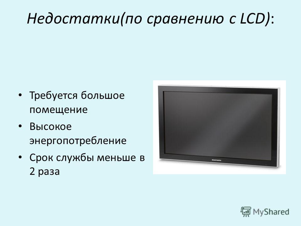 Недостатки(по сравнению с LCD): Требуется большое помещение Высокое энергопотребление Срок службы меньше в 2 раза