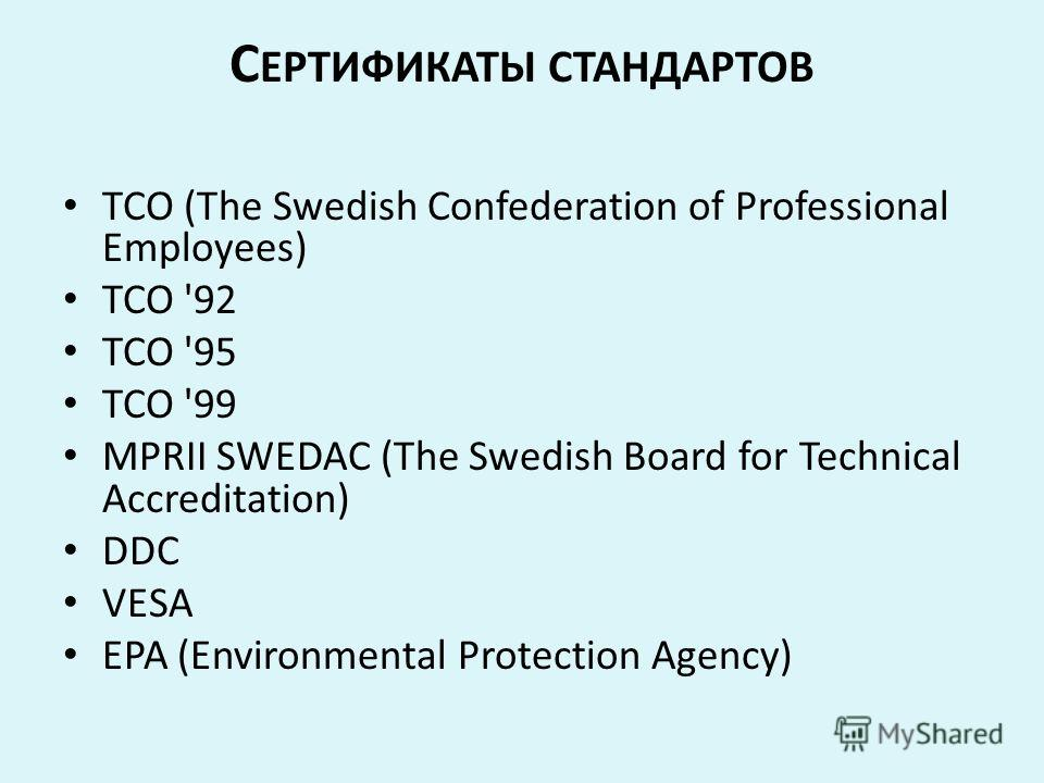 С ЕРТИФИКАТЫ СТАНДАРТОВ TCO (The Swedish Confederation of Professional Employees) TCO '92 TCO '95 TCO '99 MPRII SWEDAC (The Swedish Board for Technical Accreditation) DDC VESA EPA (Environmental Protection Agency)