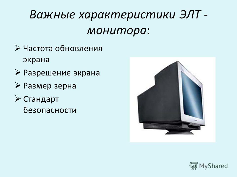 Важные характеристики ЭЛТ - монитора: Частота обновления экрана Разрешение экрана Размер зерна Стандарт безопасности
