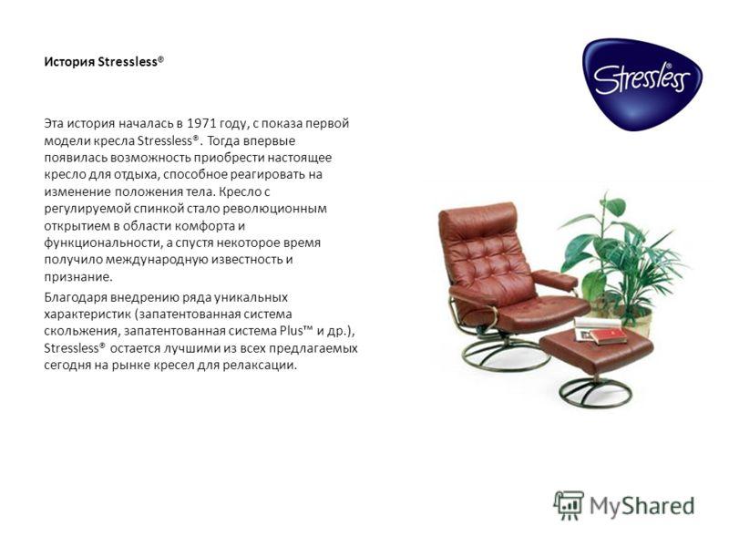 История Stressless® Эта история началась в 1971 году, с показа первой модели кресла Stressless®. Тогда впервые появилась возможность приобрести настоящее кресло для отдыха, способное реагировать на изменение положения тела. Кресло с регулируемой спин