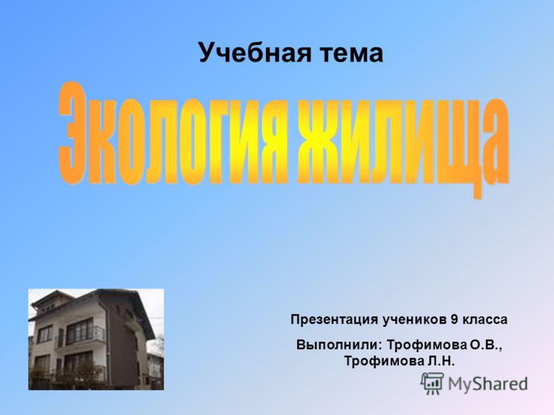 Учебная тема Презентация учеников 9 класса Выполнили: Трофимова О.В., Трофимова Л.Н.