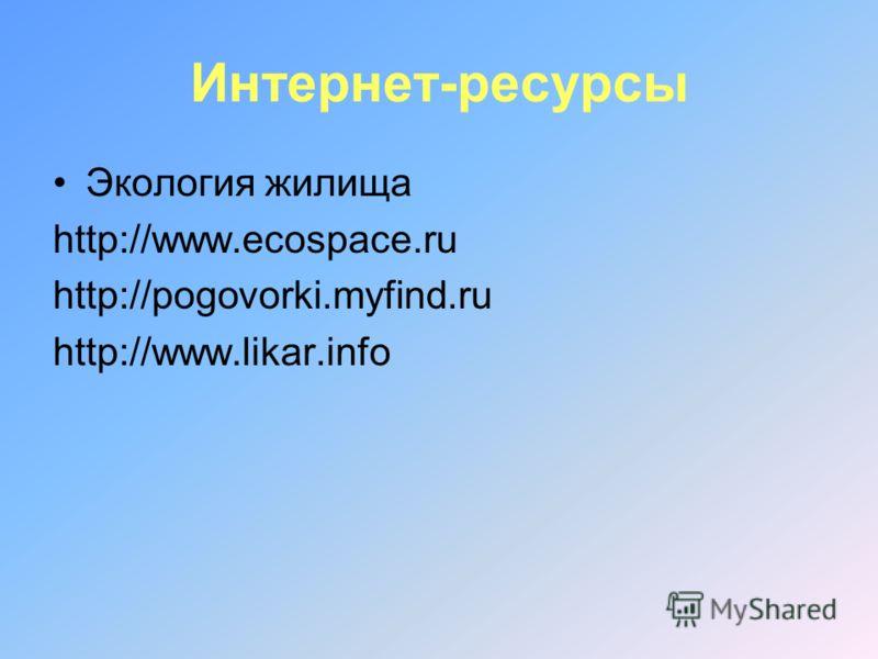 Интернет-ресурсы Экология жилища http://www.ecospace.ru http://pogovorki.myfind.ru http://www.likar.info