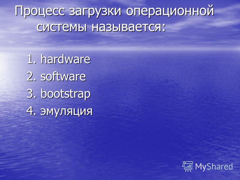 Процесс загрузки операционной системы называется: 1.hardware 2.software 3.bootstrap 4.эмуляция