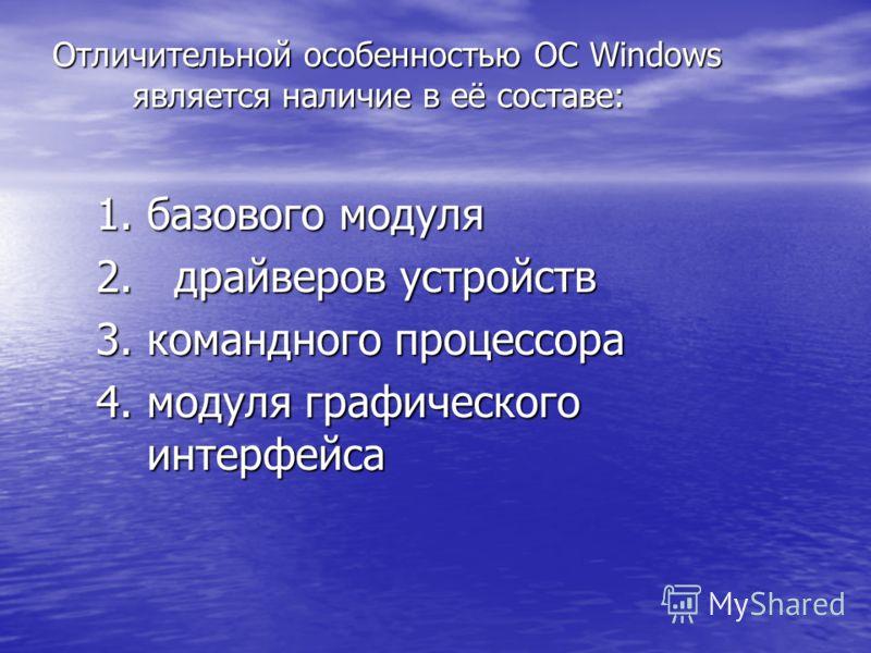 Отличительной особенностью ОС Windows является наличие в её составе: 1.базового модуля 2. драйверов устройств 3.командного процессора 4.модуля графического интерфейса