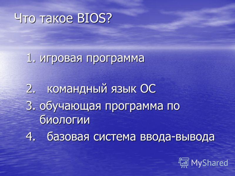Что такое BIOS? 1.игровая программа 2. командный язык ОС 3.обучающая программа по биологии 4. базовая система ввода-вывода