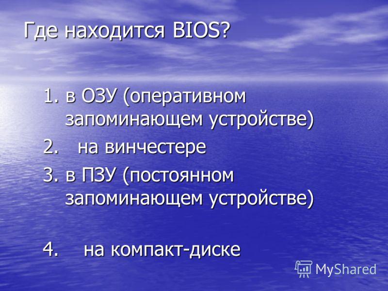 Где находится BIOS? 1.в ОЗУ (оперативном запоминающем устройстве) 2. на винчестере 3.в ПЗУ (постоянном запоминающем устройстве) 4. на компакт-диске
