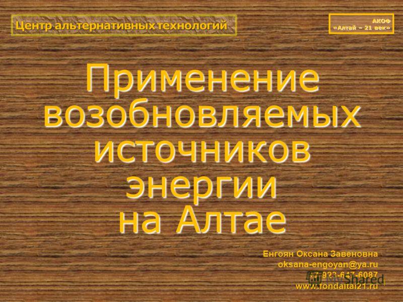 Применение возобновляемых источников энергии на Алтае 1 АКОФ «Алтай – 21 век» www.fondaltai21.ru Енгоян Оксана Завеновна oksana-engoyan@ya.ru +7-923-647-6087 www.fondaltai21.ru