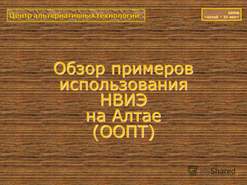 Обзор примеров использования НВИЭ на Алтае (ООПТ) 12 АКОФ «Алтай – 21 век»