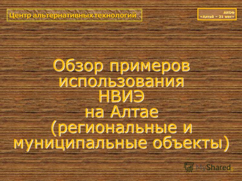 Обзор примеров использования НВИЭ на Алтае (региональные и муниципальные объекты) 25 АКОФ «Алтай – 21 век»
