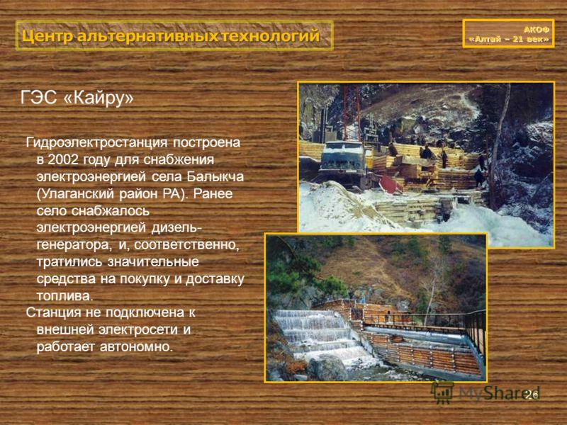 26 Гидроэлектростанция построена в 2002 году для снабжения электроэнергией села Балыкча (Улаганский район РА). Ранее село снабжалось электроэнергией дизель- генератора, и, соответственно, тратились значительные средства на покупку и доставку топлива.