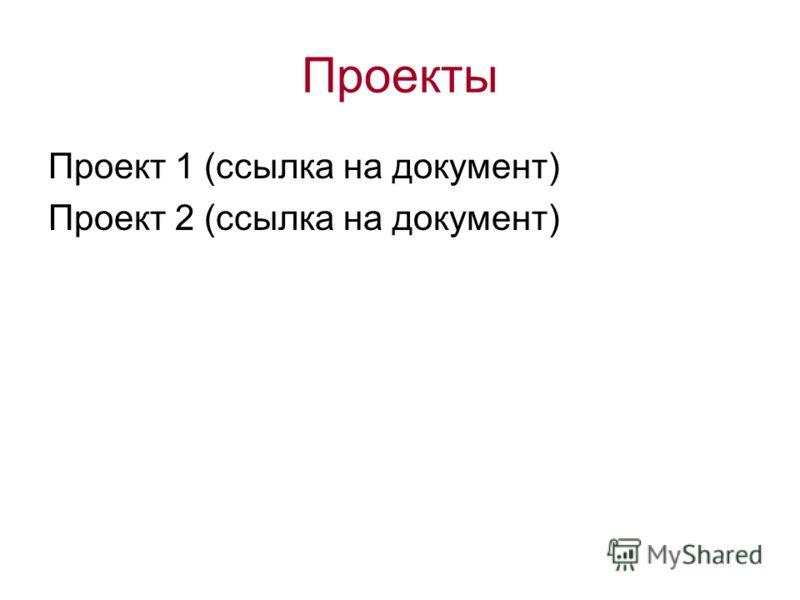Проекты Проект 1 (ссылка на документ) Проект 2 (ссылка на документ)