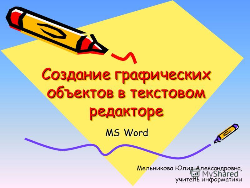 Создание графических объектов в текстовом редакторе MS Word Мельникова Юлия Александровна, учитель информатики
