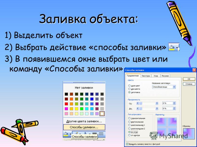 1) Выделить объект 2) Выбрать действие «способы заливки» 3) В появившемся окне выбрать цвет или команду «Способы заливки» Заливка объекта:
