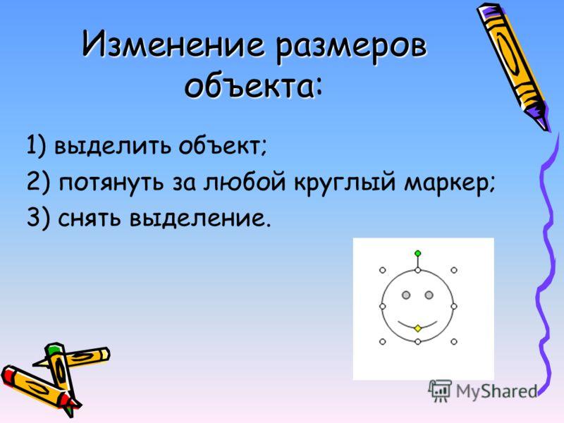Изменение размеров объекта Изменение размеров объекта: 1) выделить объект; 2) потянуть за любой круглый маркер; 3) снять выделение.
