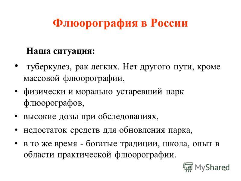 2 Флюорография в России Наша ситуация: туберкулез, рак легких. Нет другого пути, кроме массовой флюорографии, физически и морально устаревший парк флюорографов, высокие дозы при обследованиях, недостаток средств для обновления парка, в то же время -