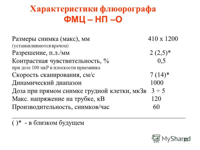20 Характеристики флюорографа ФМЦ – НП –О Размеры снимка (макс), мм 410 х 1200 (устанавливаются врачом) Разрешение, п.л./мм 2 (2,5)* Контрастная чувствительность, % 0,5 при дозе 100 мкР в плоскости приемника Скорость сканирования, см/c 7 (14)* Динами