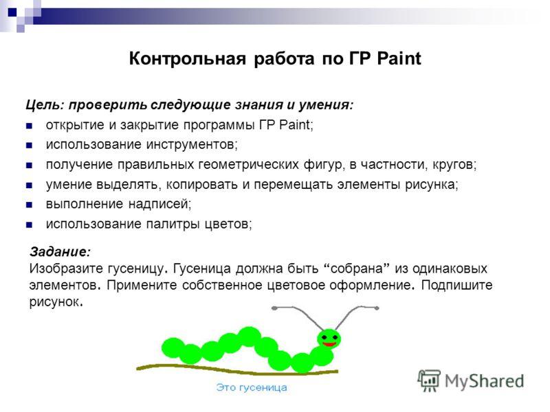 Контрольная работа по ГР Paint Цель: проверить следующие знания и умения: открытие и закрытие программы ГР Paint; использование инструментов; получение правильных геометрических фигур, в частности, кругов; умение выделять, копировать и перемещать эле