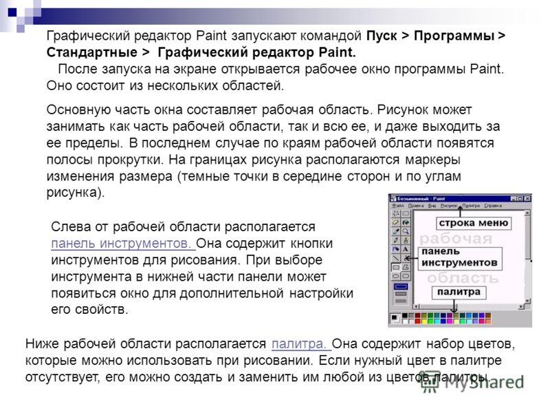 Графический редактор Paint запускают командой Пуск > Программы > Стандартные > Графический редактор Paint. После запуска на экране открывается рабочее окно программы Paint. Оно состоит из нескольких областей. Основную часть окна составляет рабочая об
