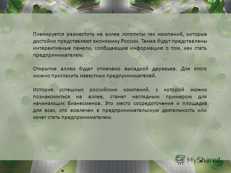 Планируется разместить на аллее логотипы тех компаний, которые достойно представляют экономику России. Также будут представлены интерактивные панели, сообщающие информацию о том, как стать предпринимателем. Открытие аллеи будет отмечено высадкой дере