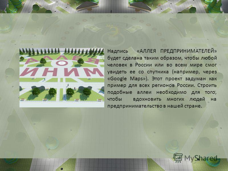 Надпись «АЛЛЕЯ ПРЕДПРИНИМАТЕЛЕЙ» будет сделана таким образом, чтобы любой человек в России или во всем мире смог увидеть ее со спутника (например, через «Google Maps»). Этот проект задуман как пример для всех регионов России. Строить подобные аллеи н