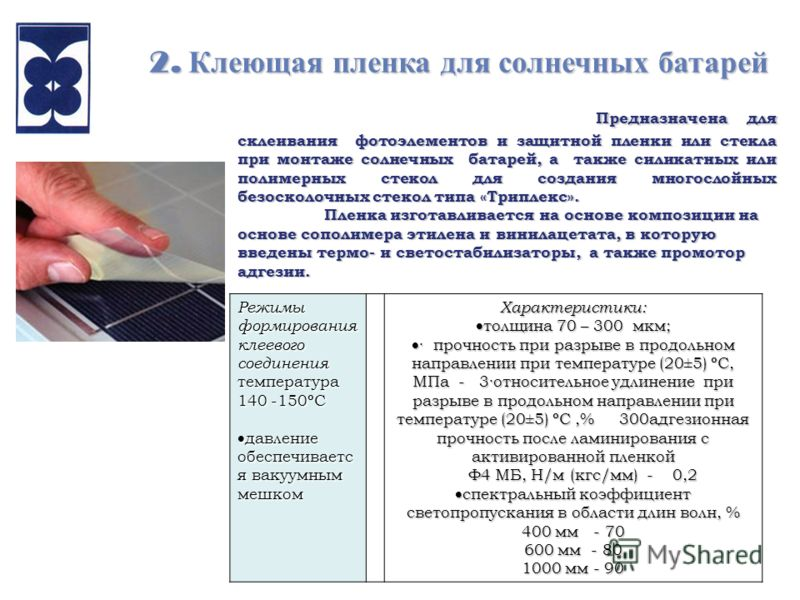 2. Клеющая пленка для солнечных батарей Предназначена для склеивания фотоэлементов и защитной пленки или стекла при монтаже солнечных батарей, а также силикатных или полимерных стекол для создания многослойных безосколочных стекол типа «Триплекс». Пр