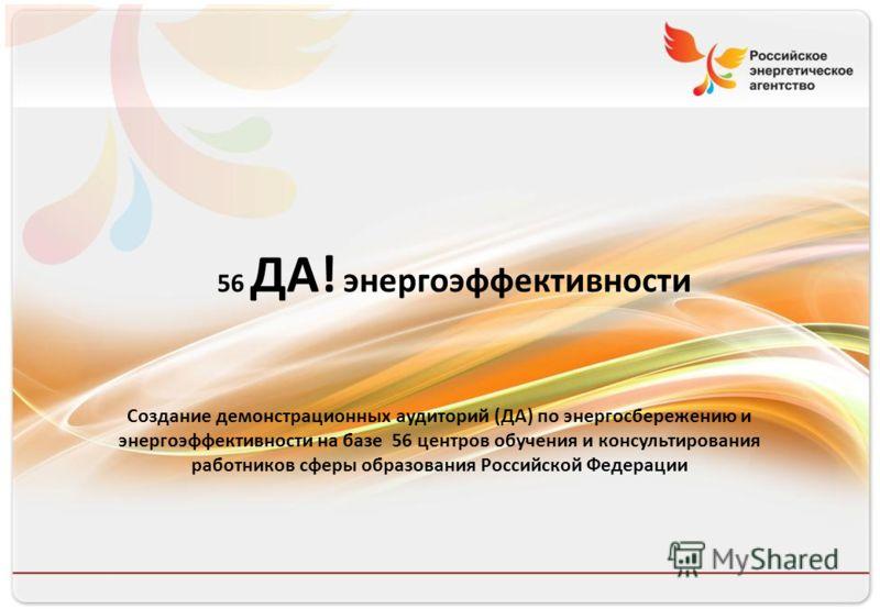 56 ДА! энергоэффективности Создание демонстрационных аудиторий (ДА) по энергосбережению и энергоэффективности на базе 56 центров обучения и консультирования работников сферы образования Российской Федерации