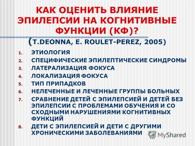 КАК ОЦЕНИТЬ ВЛИЯНИЕ ЭПИЛЕПСИИ НА КОГНИТИВНЫЕ ФУНКЦИИ (КФ)? ( T.DEONNA, E. ROULET-PEREZ, 2005) 1. ЭТИОЛОГИЯ 2. СПЕЦИФИЧЕСКИЕ ЭПИЛЕПТИЧЕСКИЕ СИНДРОМЫ 3. ЛАТЕРАЛИЗАЦИЯ ФОКУСА 4. ЛОКАЛИЗАЦИЯ ФОКУСА 5. ТИП ПРИПАДКОВ 6. НЕЛЕЧЕННЫЕ И ЛЕЧЕННЫЕ ГРУППЫ БОЛЬНЫХ