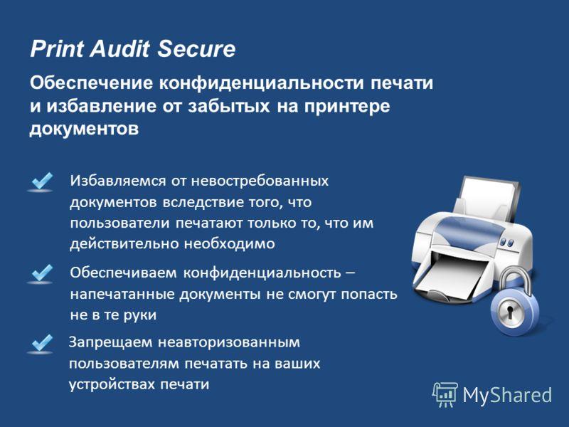 Print Audit Secure Обеспечиваем конфиденциальность – напечатанные документы не смогут попасть не в те руки Запрещаем неавторизованным пользователям печатать на ваших устройствах печати Избавляемся от невостребованных документов вследствие того, что п