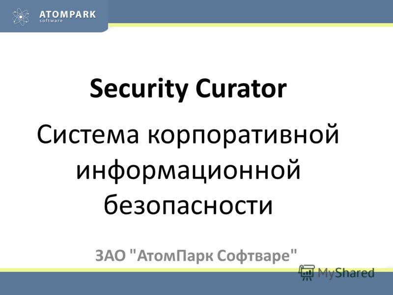 Security Curator Система корпоративной информационной безопасности ЗАО АтомПарк Софтваре