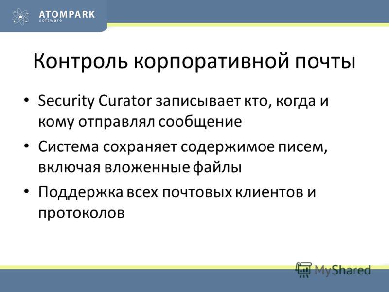Контроль корпоративной почты Security Curator записывает кто, когда и кому отправлял сообщение Система сохраняет содержимое писем, включая вложенные файлы Поддержка всех почтовых клиентов и протоколов