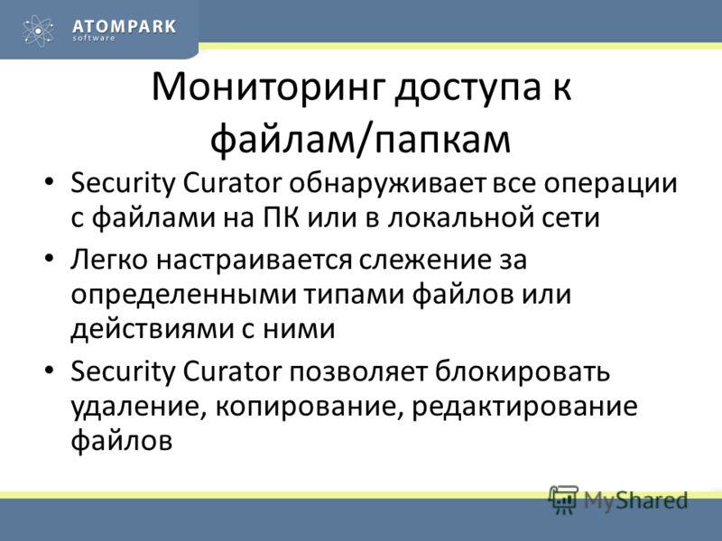 Мониторинг доступа к файлам/папкам Security Curator обнаруживает все операции с файлами на ПК или в локальной сети Легко настраивается слежение за определенными типами файлов или действиями с ними Security Curator позволяет блокировать удаление, копи