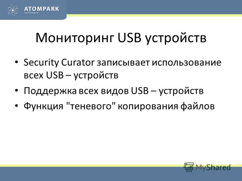 Мониторинг USB устройств Security Curator записывает использование всех USB – устройств Поддержка всех видов USB – устройств Функция теневого копирования файлов