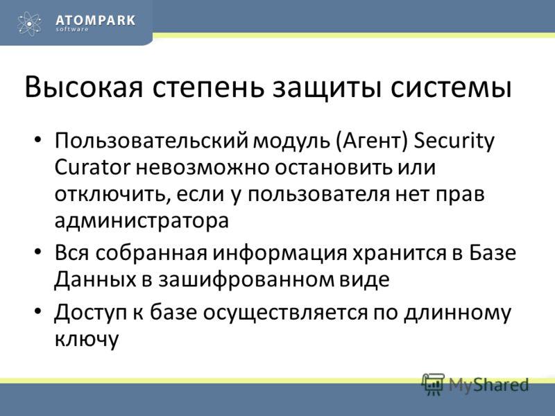 Высокая степень защиты системы Пользовательский модуль (Агент) Security Curator невозможно остановить или отключить, если у пользователя нет прав администратора Вся собранная информация хранится в Базе Данных в зашифрованном виде Доступ к базе осущес