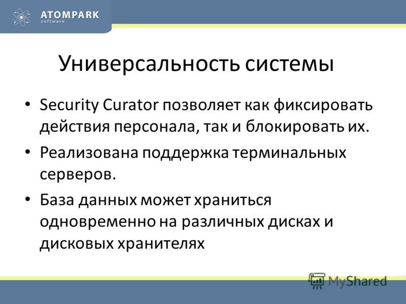 Универсальность системы Security Curator позволяет как фиксировать действия персонала, так и блокировать их. Реализована поддержка терминальных серверов. База данных может храниться одновременно на различных дисках и дисковых хранителях