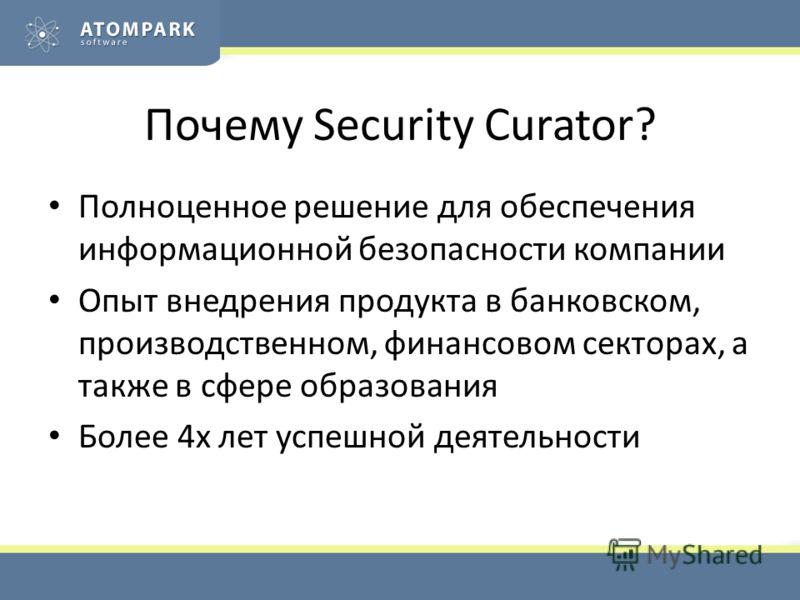 Почему Security Curator? Полноценное решение для обеспечения информационной безопасности компании Опыт внедрения продукта в банковском, производственном, финансовом секторах, а также в сфере образования Более 4х лет успешной деятельности
