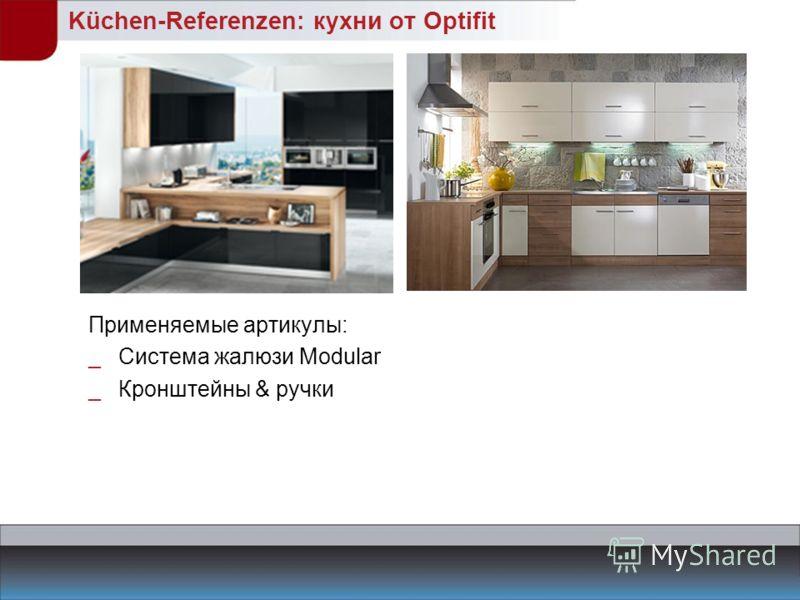 Küchen-Referenzen: кухни от Optifit Применяемые артикулы: _Система жалюзи Modular _Кронштейны & ручки