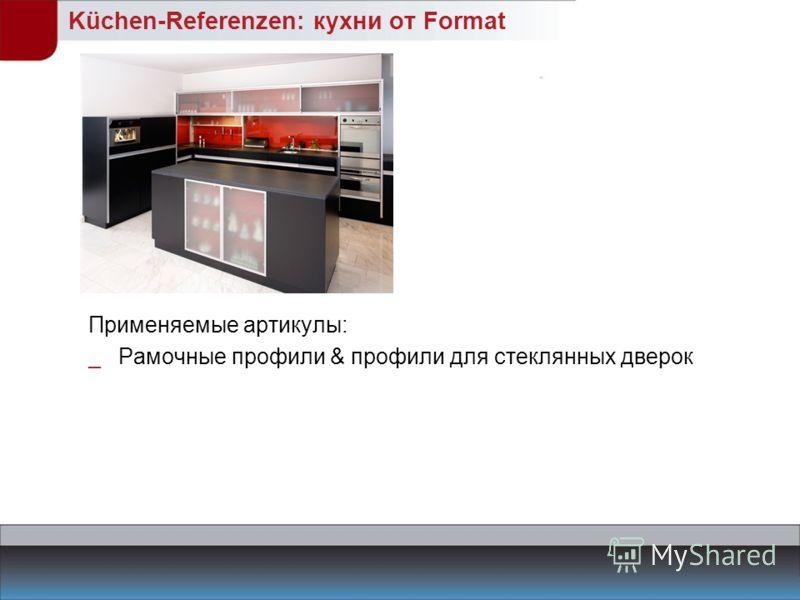 Küchen-Referenzen: кухни от Format Применяемые артикулы: _Рамочные профили & профили для стеклянных дверок