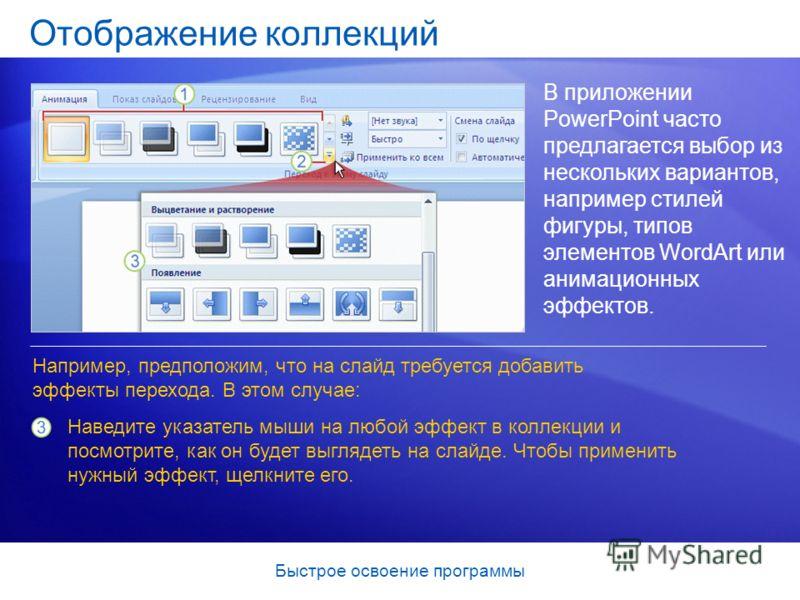 Быстрое освоение программы Отображение коллекций В приложении PowerPoint часто предлагается выбор из нескольких вариантов, например стилей фигуры, типов элементов WordArt или анимационных эффектов. Наведите указатель мыши на любой эффект в коллекции