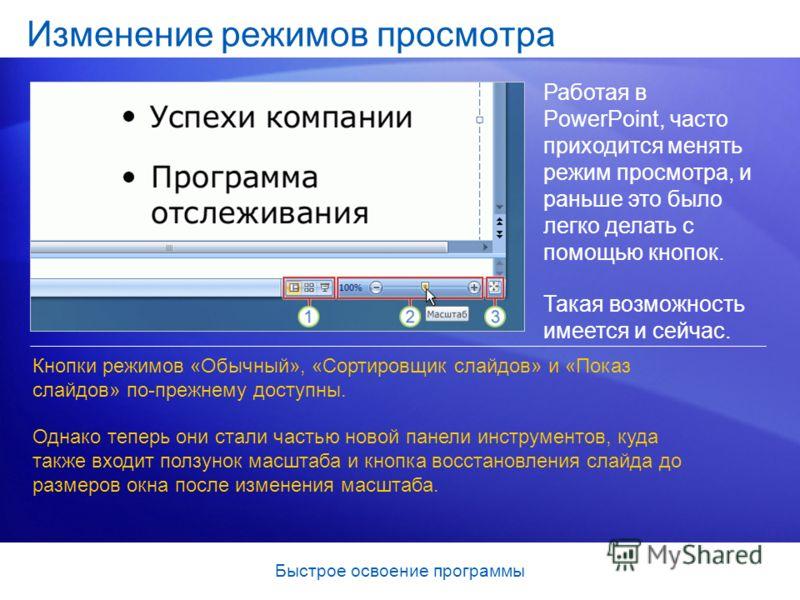 Быстрое освоение программы Изменение режимов просмотра Работая в PowerPoint, часто приходится менять режим просмотра, и раньше это было легко делать с помощью кнопок. Такая возможность имеется и сейчас. Кнопки режимов «Обычный», «Сортировщик слайдов»