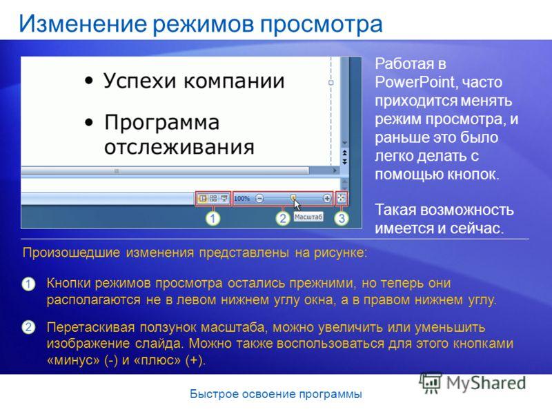 Быстрое освоение программы Изменение режимов просмотра Работая в PowerPoint, часто приходится менять режим просмотра, и раньше это было легко делать с помощью кнопок. Такая возможность имеется и сейчас. Кнопки режимов просмотра остались прежними, но