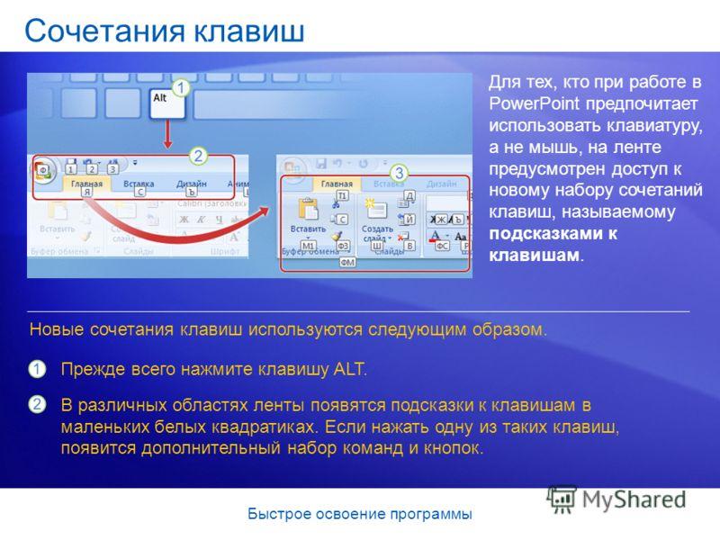 Быстрое освоение программы Сочетания клавиш Для тех, кто при работе в PowerPoint предпочитает использовать клавиатуру, а не мышь, на ленте предусмотрен доступ к новому набору сочетаний клавиш, называемому подсказками к клавишам. Новые сочетания клави