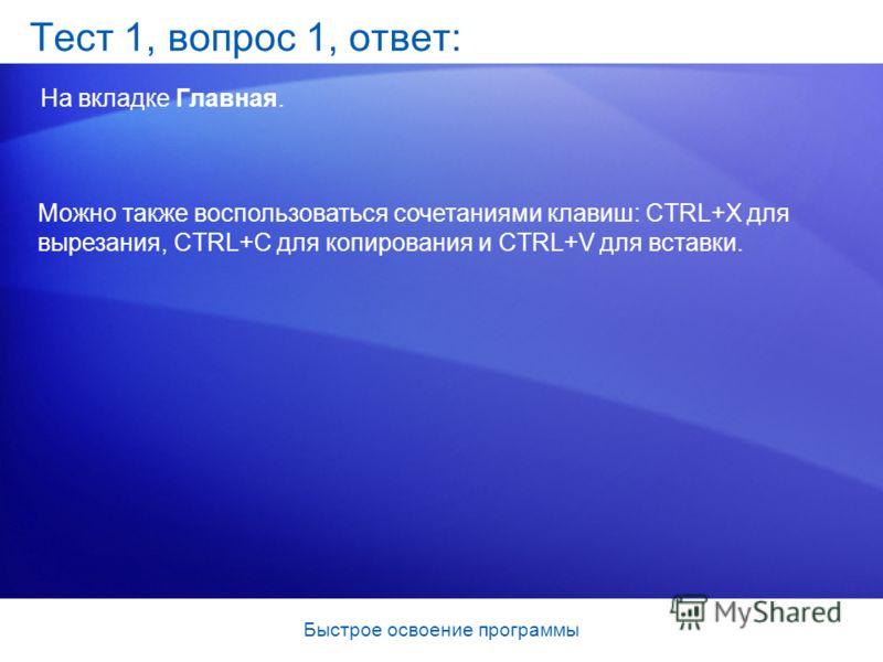Быстрое освоение программы Тест 1, вопрос 1, ответ: На вкладке Главная. Можно также воспользоваться сочетаниями клавиш: CTRL+X для вырезания, CTRL+C для копирования и CTRL+V для вставки.