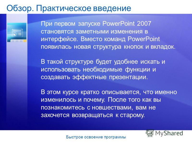 Быстрое освоение программы Обзор. Практическое введение При первом запуске PowerPoint 2007 становятся заметными изменения в интерфейсе. Вместо команд PowerPoint появилась новая структура кнопок и вкладок. В такой структуре будет удобнее искать и испо