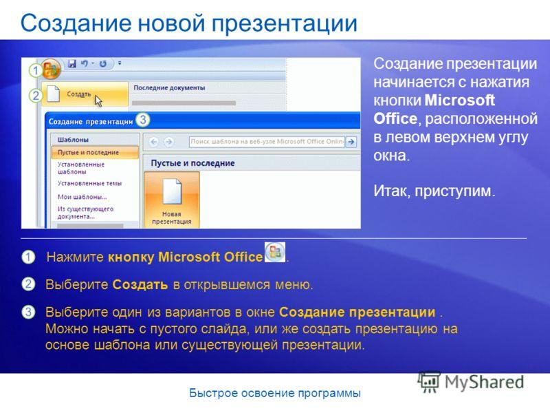 Быстрое освоение программы Создание новой презентации Создание презентации начинается с нажатия кнопки Microsoft Office, расположенной в левом верхнем углу окна. Итак, приступим. Нажмите кнопку Microsoft Office. Выберите Создать в открывшемся меню. В